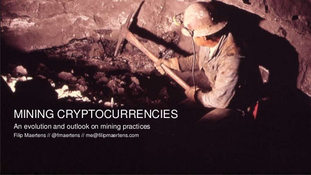 MINING CRYPTOCURRENCIES An evolution and outlook on mining practices Filip Maertens // @fmaertens // me@filipmaertens.com
