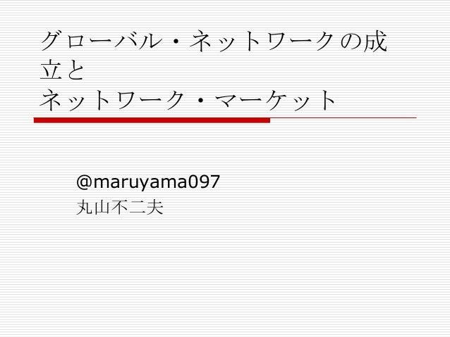 グローバル・ネットワークの成 立と ネットワーク・マーケット @maruyama097 丸山不二夫