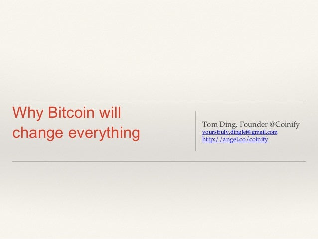 Why Bitcoin will change everything Tom Ding, Founder @Coinify! yourstruly.dinglei@gmail.com! http://angel.co/coinify!
