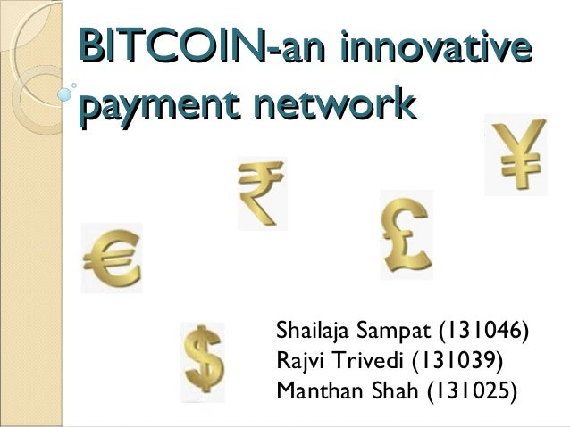 BITCOIN-an innovativeBITCOIN-an innovative payment networkpayment network Shailaja Sampat (131046) Rajvi Trivedi (131039) ...