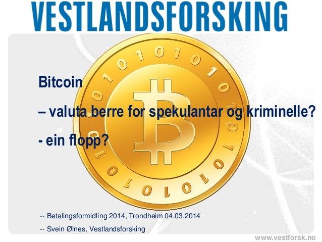 Bitcoin – valuta berre for spekulantar og kriminelle? - ein flopp?  -- Betalingsformidling 2014, Trondheim 04.03.2014 -- S...