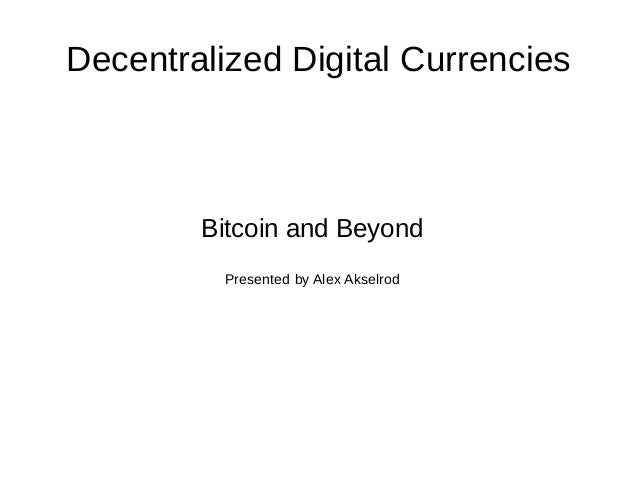 Decentralized Digital Currencies  Bitcoin and Beyond Presented by Alex Akselrod