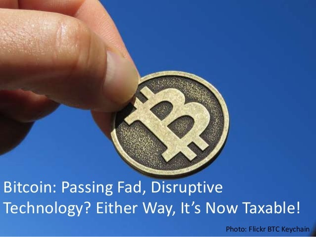 Bitcoin - Passing Fad? Disruptive Technology? Either Way It's Now Taxable!