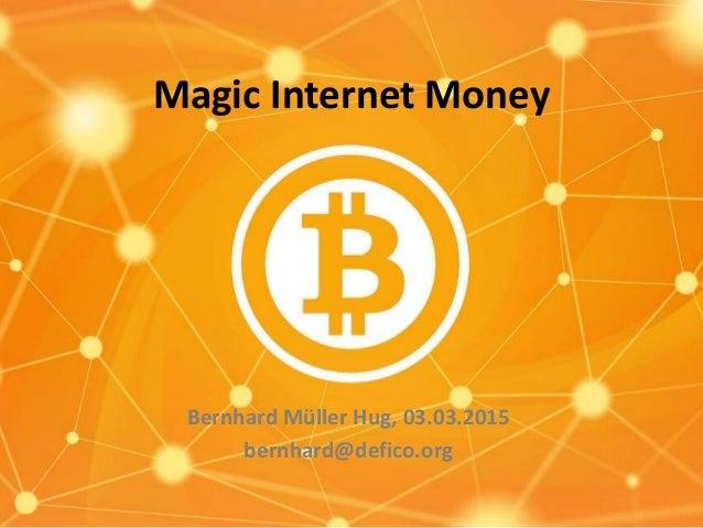 Magic Internet Money Bernhard Müller Hug, 03.03.2015 bernhard@defico.org