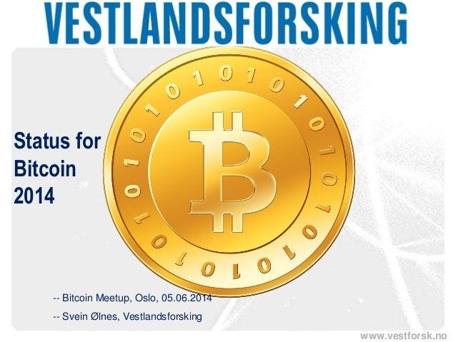www.vestforsk.no Status for Bitcoin 2014 -- Bitcoin Meetup, Oslo, 05.06.2014 -- Svein Ølnes, Vestlandsforsking