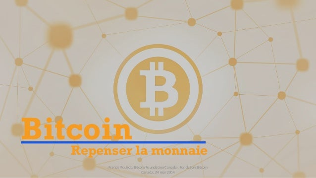 BitcoinRepenser la monnaie Francis Pouliot, Bitcoin Foundation Canada - Fondation Bitcoin Canada, 24 mai 2014