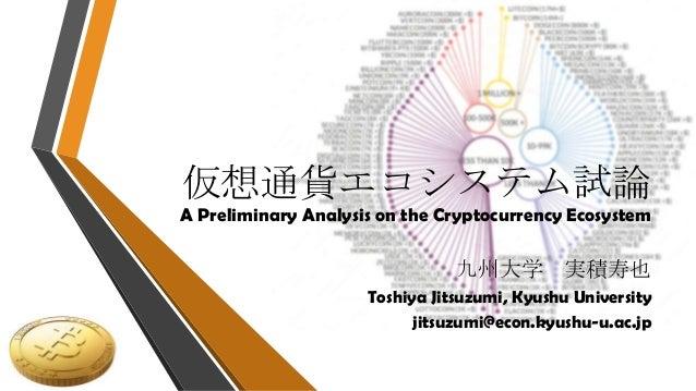 仮想通貨エコシステム試論 A Preliminary Analysis on the Cryptocurrency Ecosystem 九州大学 実積寿也 Toshiya Jitsuzumi, Kyushu University jitsuzu...