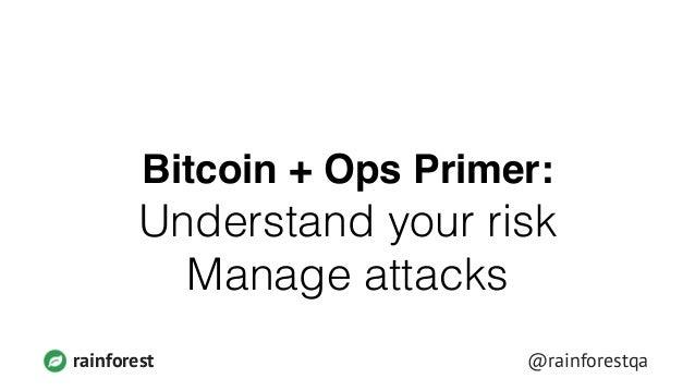 rainforest @rainforestqa Bitcoin + Ops Primer:! Understand your risk Manage attacks
