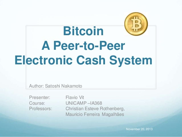 Bitcoin A Peer-to-Peer Electronic Cash System Author: Satoshi Nakamoto Presenter: Course: Professors:  Flavio Vit UNICAMP ...