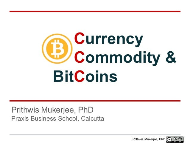 Currency Commodity & BitCoins Prithwis Mukerjee, PhD Praxis Business School, Calcutta  Prithwis Mukerjee, PhD