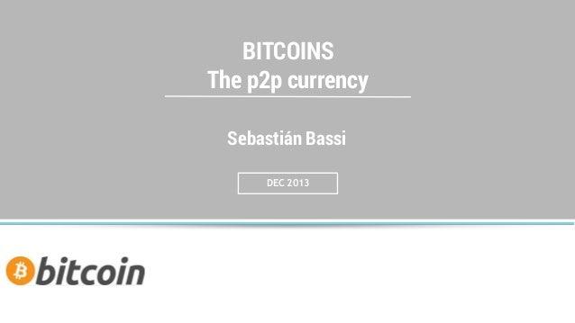 BITCOINS The p2p currency Sebastián Bassi DEC 2013