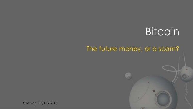 Bitcoin The future money, or a scam?  Cronos, 17/12/2013