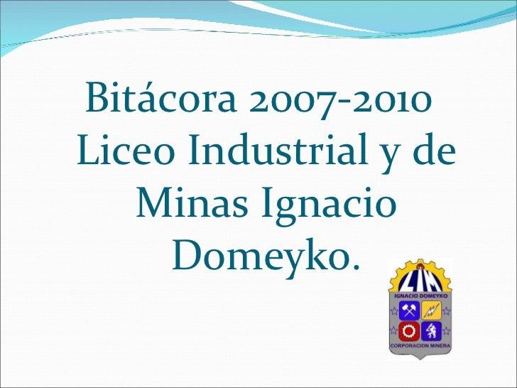 <ul><li>Bitácora 2007-2010 Liceo Industrial y de Minas Ignacio Domeyko. </li></ul>