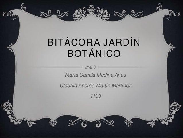 BITÁCORA JARDÍN BOTÁNICO María Camila Medina Arias Claudia Andrea Martín Martínez 1103