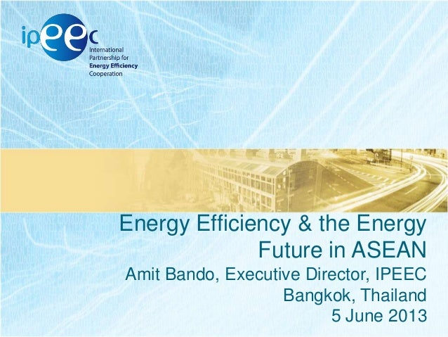 Energy Efficiency & the Energy Future in ASEAN Amit Bando, Executive Director, IPEEC Bangkok, Thailand 5 June 2013
