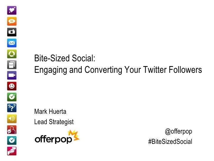 Bite-Sized Social:Engaging and Converting Your Twitter FollowersMark HuertaLead Strategist                                ...