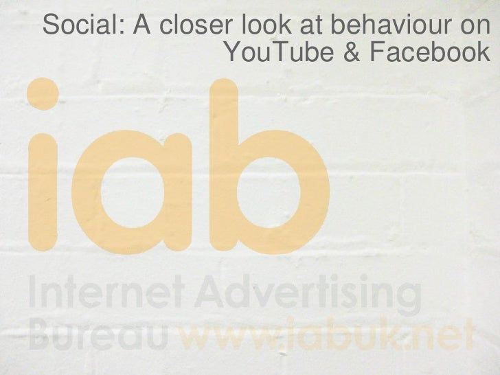 IAB Research - Social: A closer look at behaviour on YouTube and Facebook