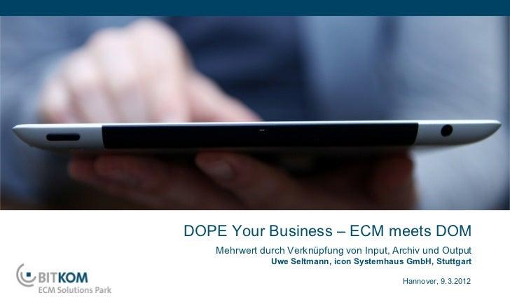 DOPE Your Business – ECM meets DOM   Mehrwert durch Verknüpfung von Input, Archiv und Output              Uwe Seltmann, ic...