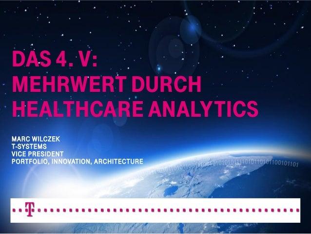 DAS 4. V: MEHRWERT DURCH HEALTHCARE ANALYTICS MARC WILCZEK T-SYSTEMS VICE PRESIDENT PORTFOLIO, INNOVATION, ARCHITECTURE  D...