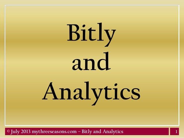 1© July 2013 mythreeseasons.com – Bitly and Analytics Bitly and Analytics
