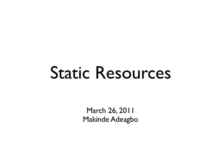 Static Resources     March 26, 2011    Makinde Adeagbo