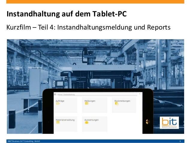 B&IT Business & IT Consulting GmbH 1 Instandhaltung auf dem Tablet-PC Kurzfilm – Teil 4: Instandhaltungsmeldung und Reports