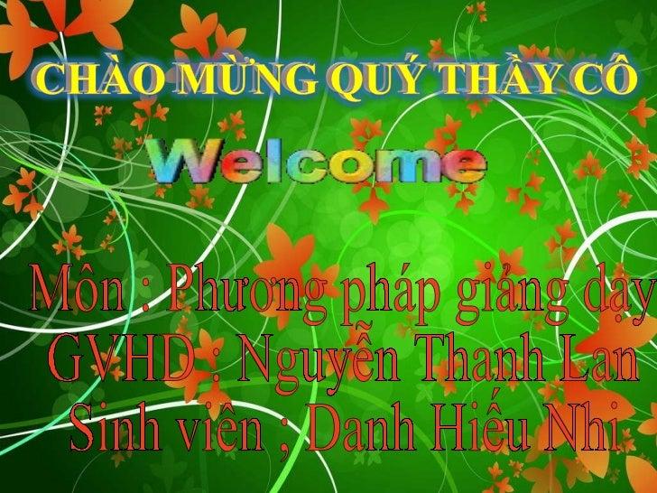 Môn : Phương pháp giảng dạy GVHD : Nguyễn Thanh Lan Sinh viên ; Danh Hiếu Nhi