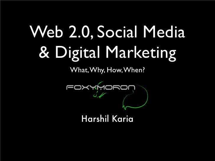 Web 2.0, Social Media  & Digital Marketing      What, Why, How, When?             Harshil Karia