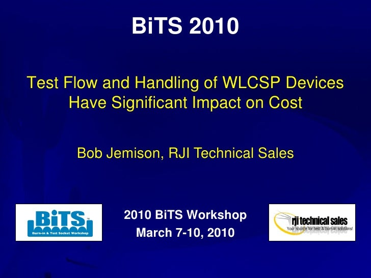 BiTS 2010  Test Flow and Handling of WLCSP Devices       Have Significant Impact on Cost         Bob Jemison, RJI Technica...