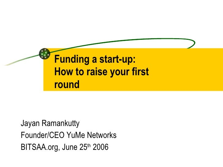 Funding a start-up:  How to raise your first round Jayan Ramankutty Founder/CEO YuMe Networks BITSAA.org, June 25 th  2006