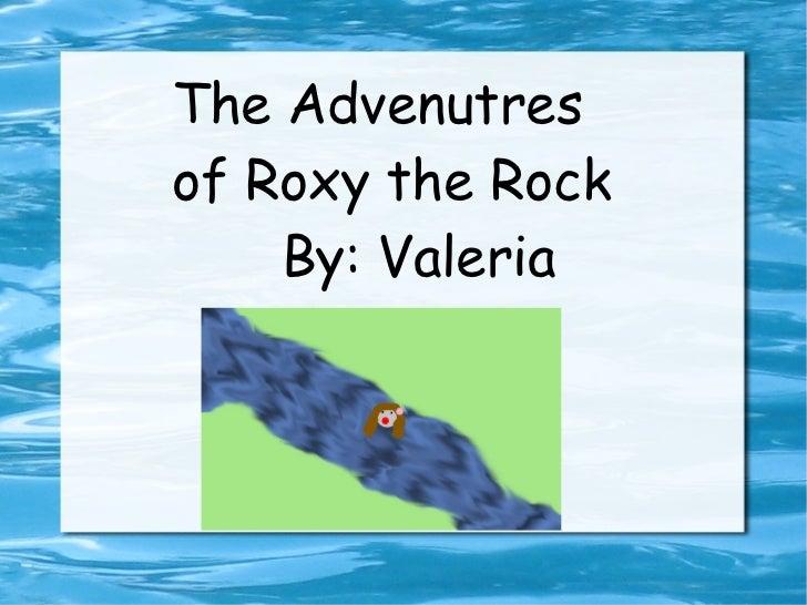 The Advenutres of Roxy the Rock By: Valeria