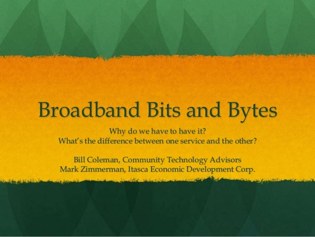 Broadband Bits and Bytes Why do we have to have it? What's the difference between one service and the other? Bill Coleman,...
