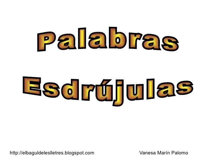 http://elbaguldeleslletres.blogspot.com Vanesa Marín Palomo Palabras Esdrújulas