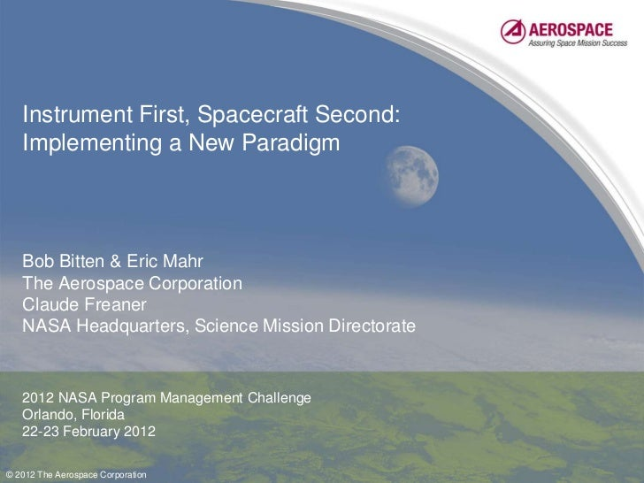 Instrument First, Spacecraft Second:   Implementing a New Paradigm   Bob Bitten & Eric Mahr   The Aerospace Corporation   ...