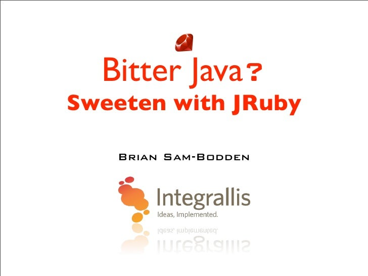 Bitter Java? Sweeten with JRuby     Brian Sam-Bodden