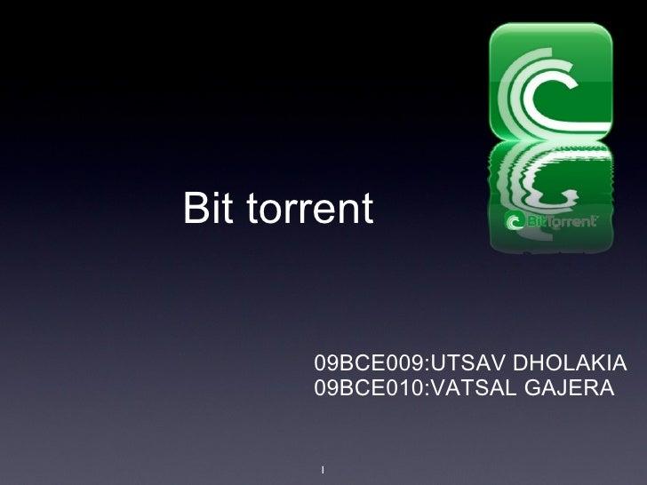 Bit torrent <ul><li>09BCE009:UTSAV DHOLAKIA </li></ul><ul><li>09BCE010:VATSAL GAJERA </li></ul>