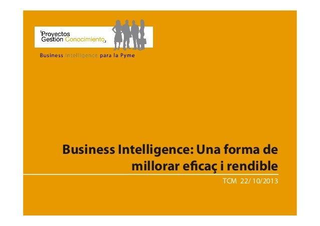 Business Intelligence: Una forma de millorar eficaç i rendible TCM 22/ 10/2013