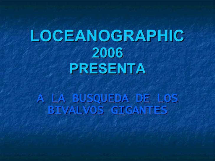 LOCEANOGRAPHIC  2006 PRESENTA A LA BUSQUEDA DE LOS BIVALVOS GIGANTES