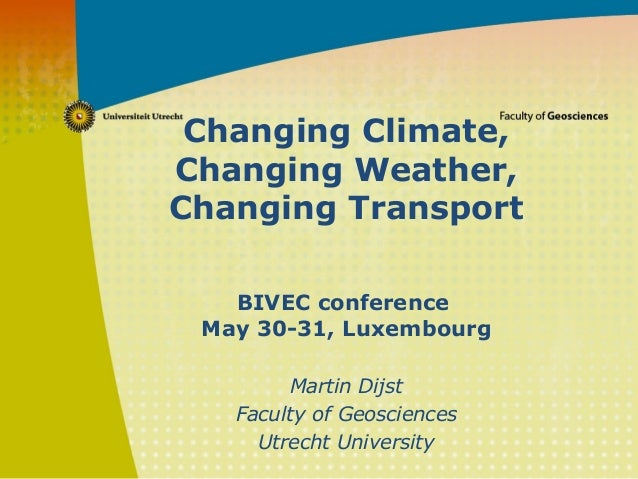 Changing Climate, Changing Weather, Changing Transport BIVEC conference May 30-31, Luxembourg Martin Dijst Faculty of Geos...
