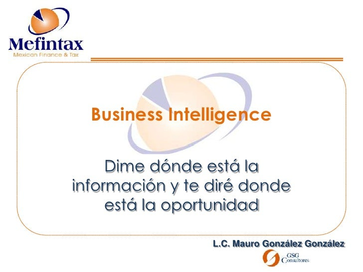 Business Intelligence<br />Dime dónde está la información y te diré donde está la oportunidad<br />L.C. Mauro González Gon...