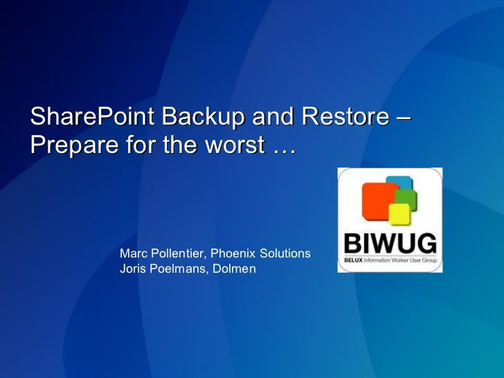 SharePoint Backup and Restore – Prepare for the worst … Marc Pollentier, Phoenix Solutions Joris Poelmans, Dolmen