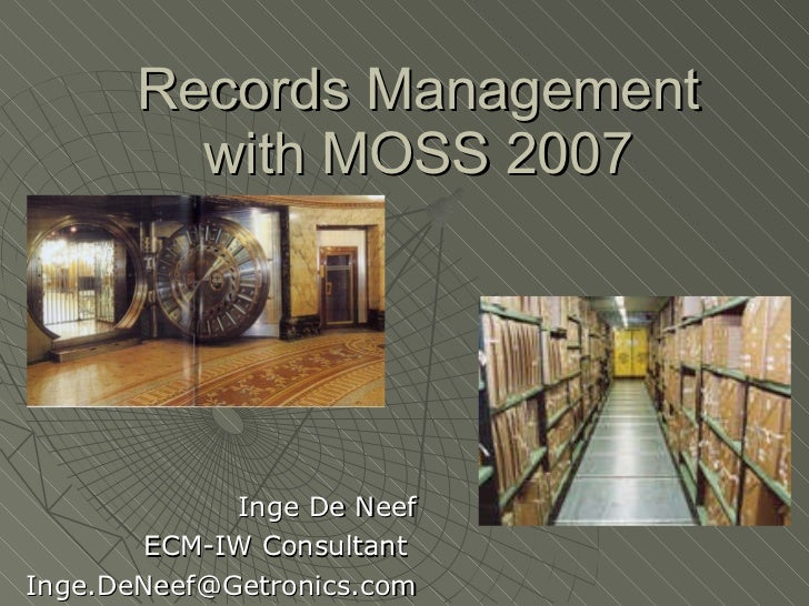 Records Management with MOSS 2007 Inge De Neef ECM-IW Consultant  [email_address]