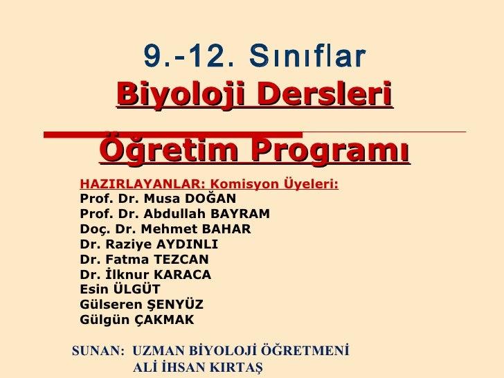 9.-12. Sınıflar Biyoloji Dersleri Öğretim Programı HAZIRLAYANLAR: Komisyon Üyeleri: Prof. Dr. Musa DOĞAN Prof. Dr. Abdulla...
