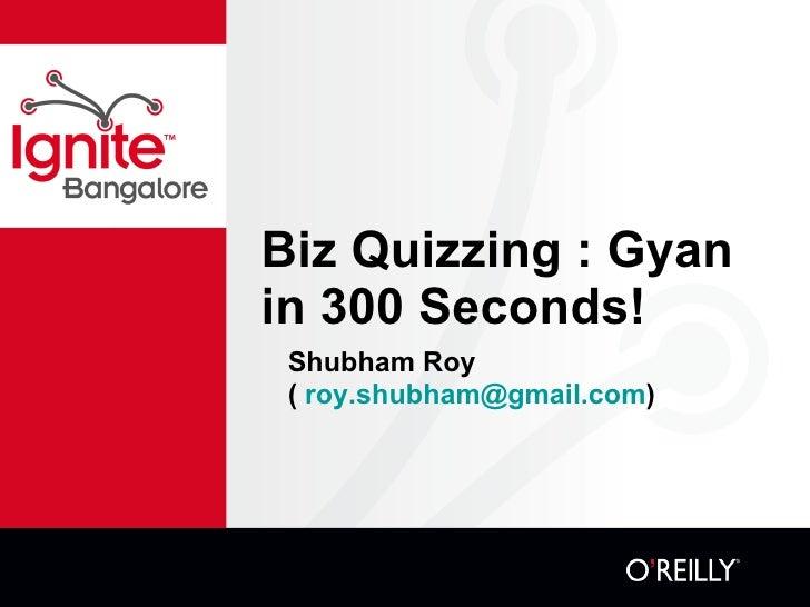 Biz Quizzing : Gyan in 300 Seconds! <ul><li>Shubham Roy </li></ul><ul><li>(  [email_address] )  </li></ul>
