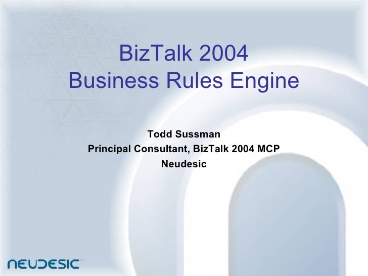 BizTalk 2004 Business Rules Engine Todd Sussman Principal Consultant, BizTalk 2004 MCP Neudesic