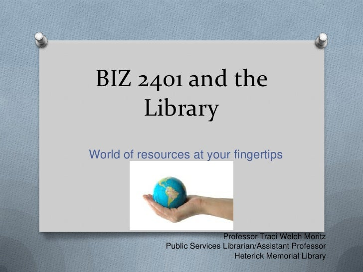 BIZ 2401 and the Library<br />World of resources at your fingertips<br />Professor Traci Welch Moritz<br />Public Services...