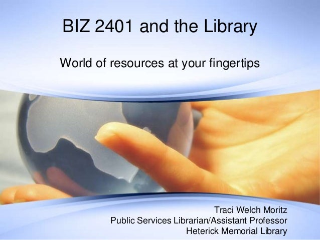 BIZ 2401 and the Library World of resources at your fingertips  Traci Welch Moritz Public Services Librarian/Assistant Pro...