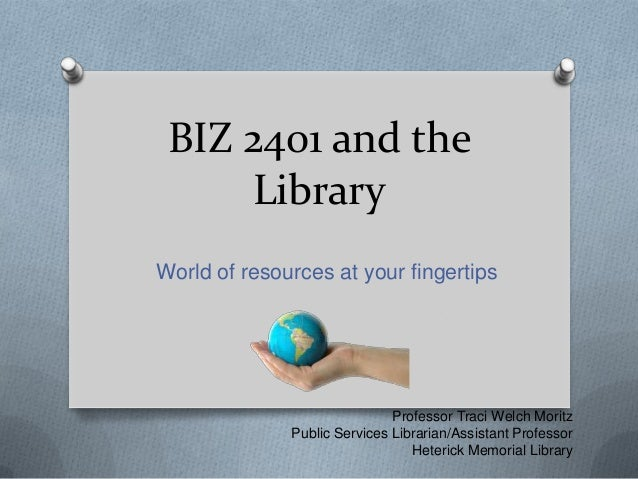 BIZ 2401 and the Library World of resources at your fingertips  Professor Traci Welch Moritz Public Services Librarian/Ass...
