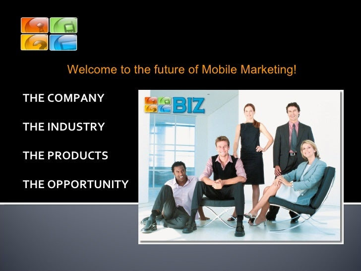 THE COMPANY THE INDUSTRY THE PRODUCTS THE OPPORTUNITY Welcome to the future of Mobile Marketing! Welcome Biz Mobile Market...