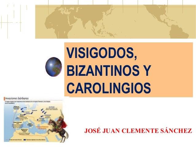 VISIGODOS, BIZANTINOS Y CAROLINGIOS JOSÉ JUAN CLEMENTE SÁNCHEZ